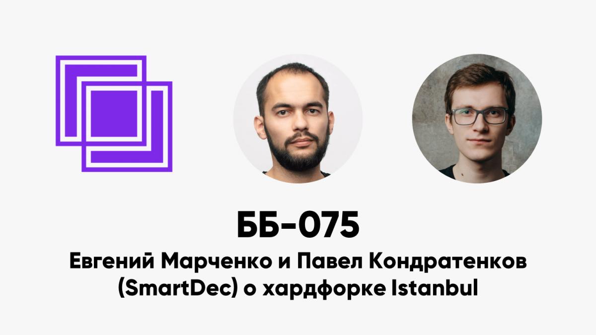 ББ-075: Евгений Марченко и Павел Кондратенков (SmartDec) о хардфорке Istanbul