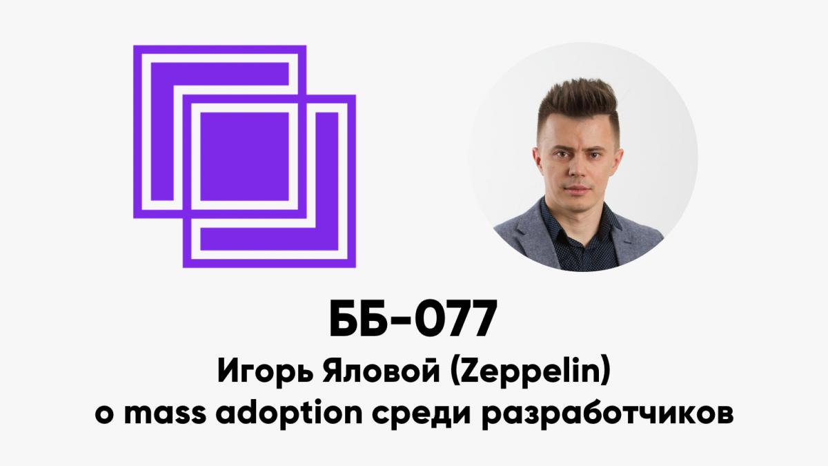 ББ-077: Игорь Яловой (Zeppelin) о mass adoption среди разработчиков