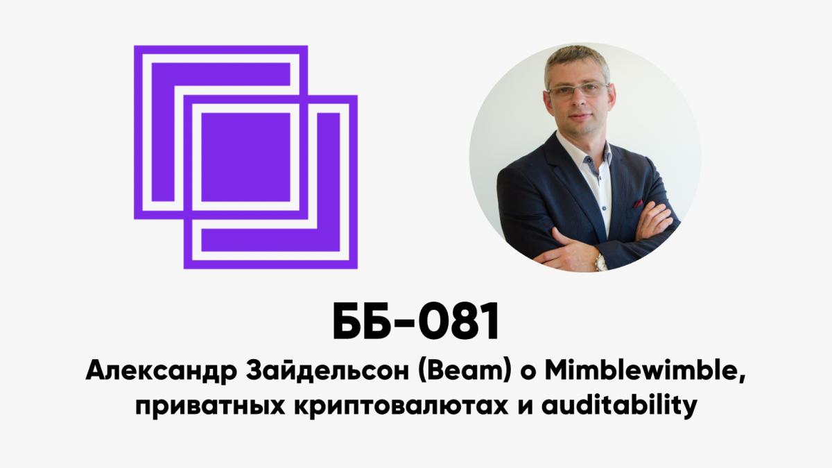 ББ-081: Александр Зайдельсон (Beam) о Mimblewimble, приватных криптовалютах и auditability