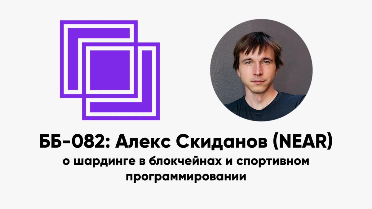 ББ-082: Алекс Скиданов (NEAR) о шардинге в блокчейнах и спортивном программировании