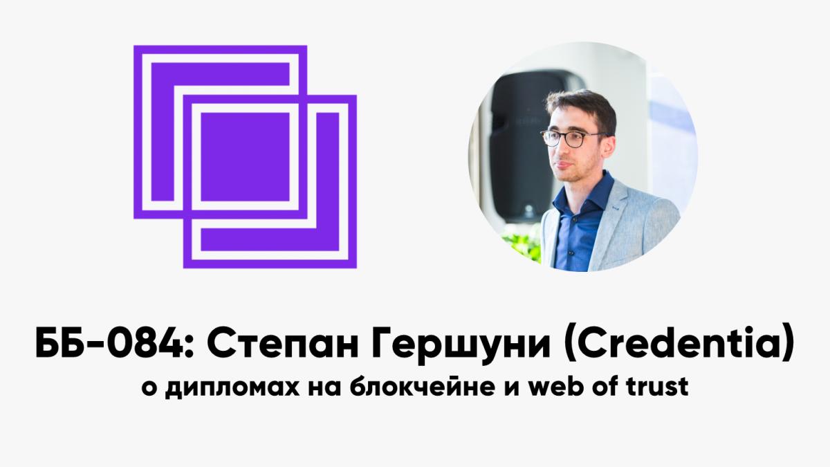 ББ-084: Степан Гершуни (Credentia) о дипломах на блокчейне и web of trust