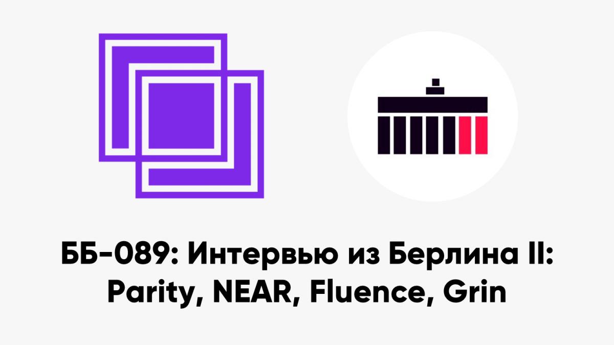 ББ-089: Интервью из Берлина II: Parity, NEAR, Fluence, Grin