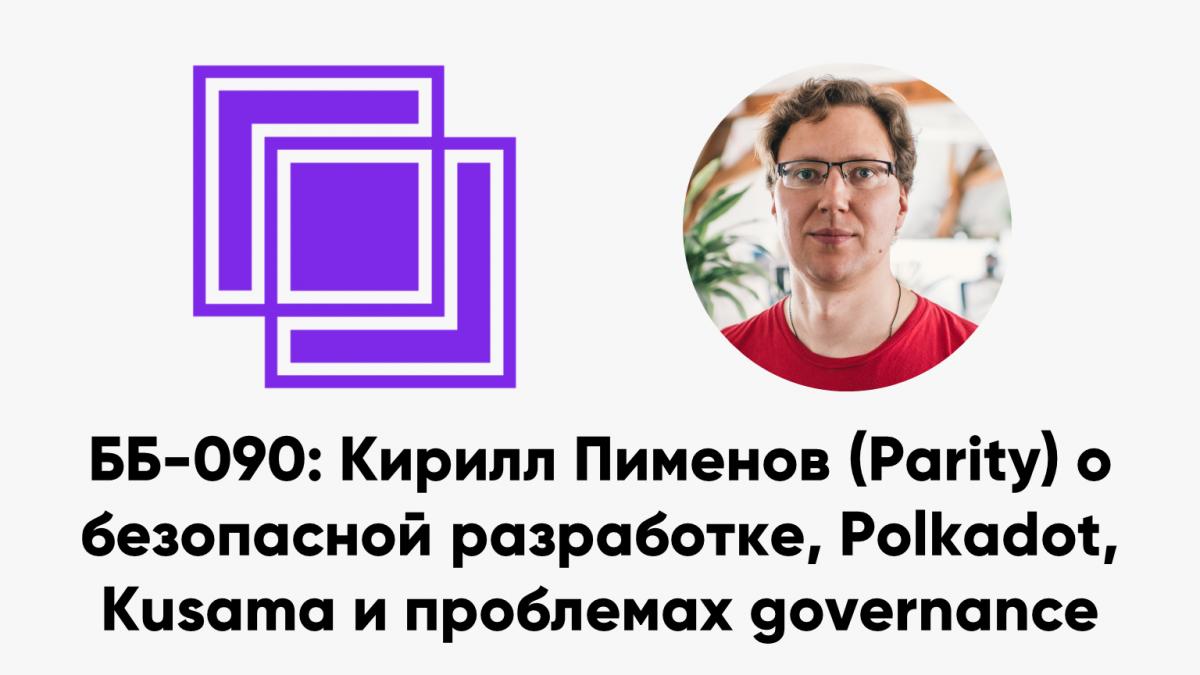 ББ-090: Кирилл Пименов (Parity) о безопасной разработке, Polkadot, Kusama и проблемах governance