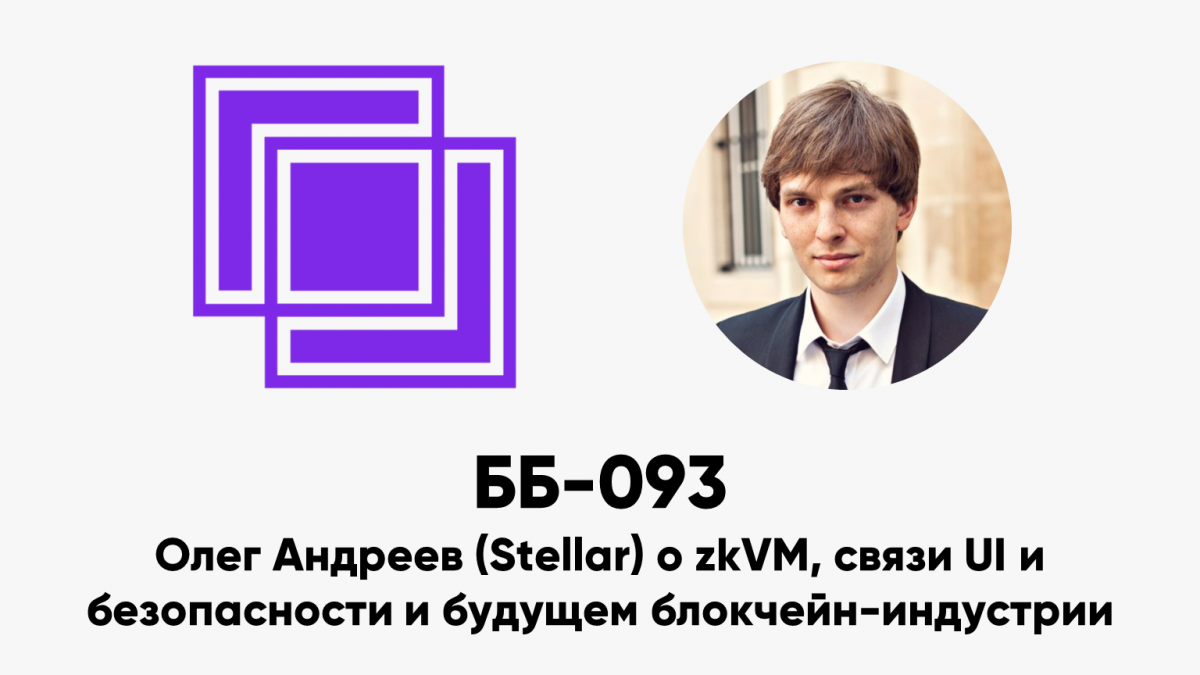 ББ-093: Олег Андреев (Stellar) о zkVM, связи UI и безопасности и будущем блокчейн-индустрии