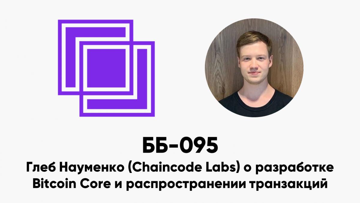 ББ-095: Глеб Науменко (Chaincode Labs) о разработке Bitcoin Core и распространении транзакций