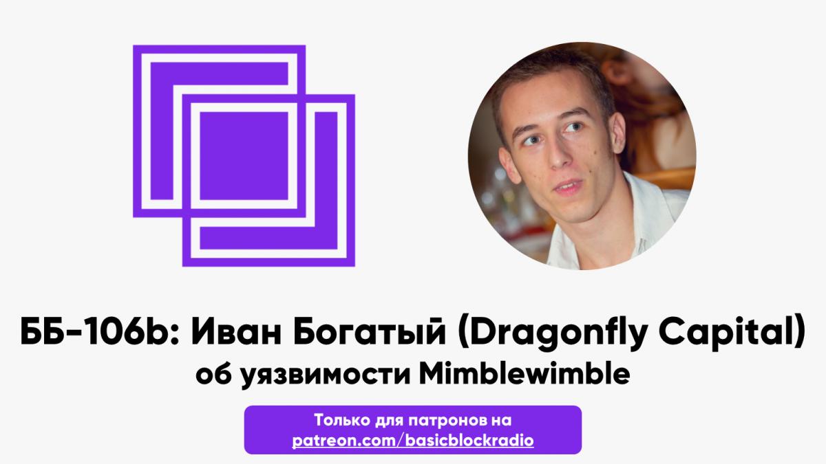 ББ-106b: Иван Богатый (Dragonfly Capital) об уязвимости Mimblewimble